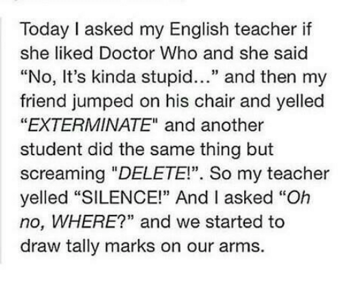 "Doctor, Memes, and Teacher: Today I asked my English teacher if  she liked Doctor Who and she said  ""No, It's kinda stupid..."" and then my  friend jumped on his chair and yelledd  ""EXTERMINATE"" and another  student did the same thing but  screaming ""DELETE!"". So my teacher  yelled ""SILENCE!"" And I asked ""Oh  no, WHERE?"" and we started to  draw tally marks on our arms."