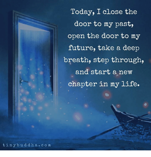 Future, Life, and Today: Today, I close the  door to my past,  open the door to my  future, take a deep  breath, step through,  and start a new  chapter in my life.  tinybuddha.com