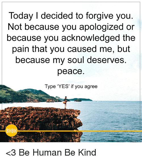 Memes, Being Human, and Forgiveness: Today I decided to forgive you.  Not because you apologized or  because you acknowledged the  pain that you caused me, but  because my soul deserves  peace  Type 'YES' if you agree  HB <3 Be Human Be Kind