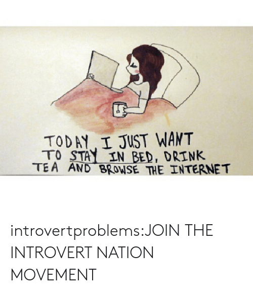 Internet, Introvert, and Tumblr: TODAY I JUST WANT  TO STAY IN BED, DRINK  TEA AND BROWSE THE INTERNET introvertproblems:JOIN THE INTROVERT NATION MOVEMENT