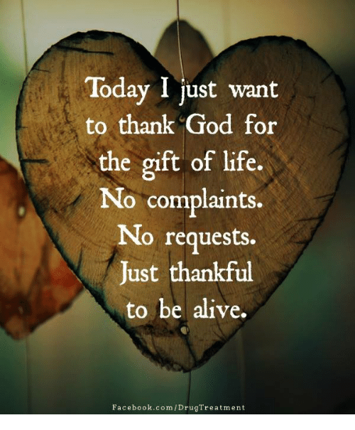 Today I Just Want to Thank God for the Gift of Life No Complaints No