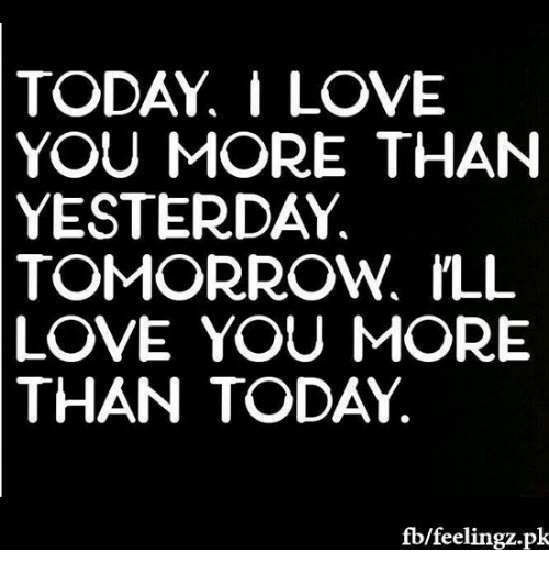 Today I Love You More Than Yesterday Tomorrow Ill Love You More Than
