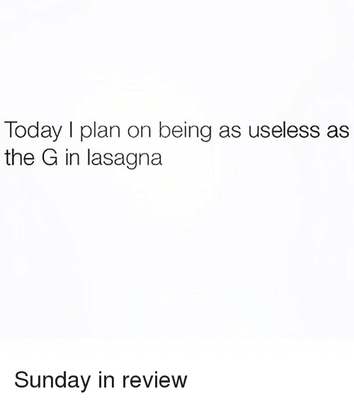 Lasagna, Today, and Sunday: Today I plan on being as useless as  the G in lasagna Sunday in review