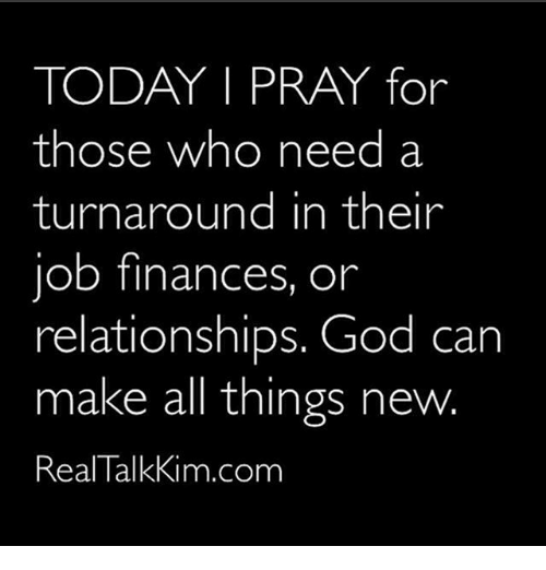 God, Memes, and Relationships: TODAY I PRAY for  those who need a  turnaround in their  job finances, or  relationships. God can  make all things new.  Real TalkKim.com