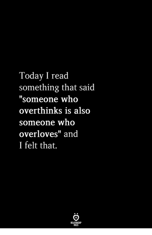 """Today, Who, and Read: Today I read  something that said  """"someone who  overthinks is also  someone who  overloves"""" and  I felt that."""