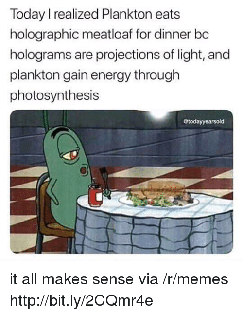 Energy, Memes, and Http: Today I realized Plankton eats  holographic meatloaf for dinner bc  holograms are projections of light, and  plankton gain energy through  photosynthesis  todayyearsold it all makes sense via /r/memes http://bit.ly/2CQmr4e