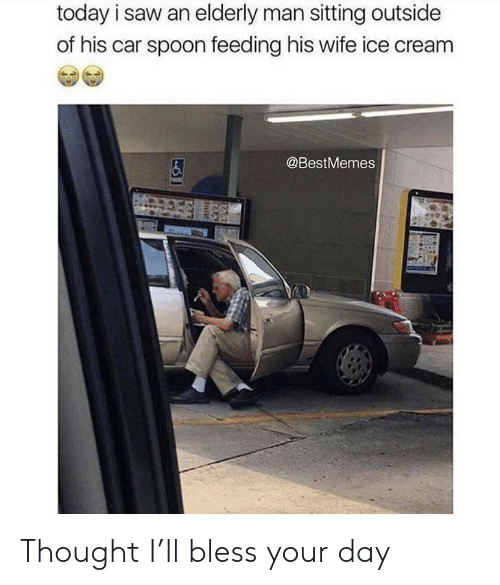 Saw, Ice Cream, and Today: today i saw an elderly man sitting outside  of his car spoon feeding his wife ice cream  个个  @BestMemes Thought I'll bless your day