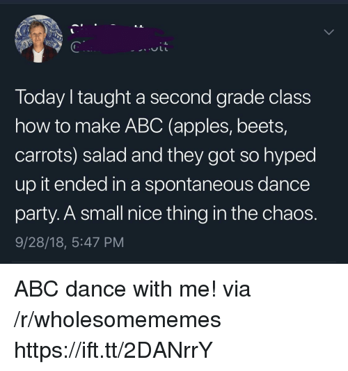 Abc, Party, and How To: Today I taught a second grade class  how to make ABC (apples, beets,  carrots) salad and they got so hyped  up it ended in a spontaneous dance  party. A small nice thing in the chaos.  9/28/18, 5:47 PM ABC dance with me! via /r/wholesomememes https://ift.tt/2DANrrY