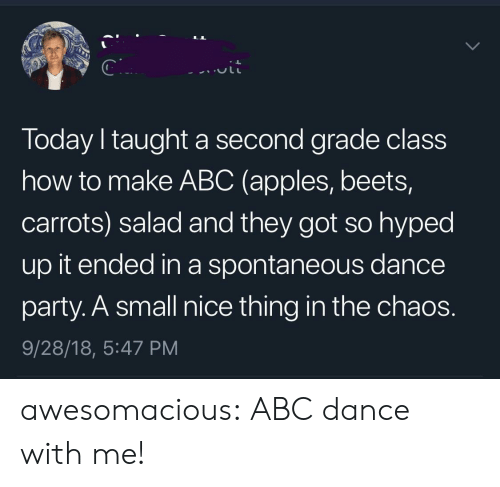 Abc, Party, and Tumblr: Today I taught a second grade class  how to make ABC (apples, beets,  carrots) salad and they got so hyped  up it ended in a spontaneous dance  party. A small nice thing in the chaos.  9/28/18, 5:47 PM awesomacious:  ABC dance with me!