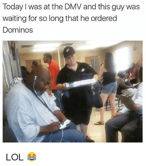 Dmv, Lol, and Domino's: Today I was at the DMV and this guy was  waiting for so long that he ordered  Dominos LOL 😂