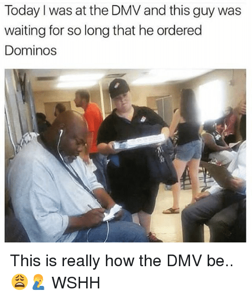Dmv, Memes, and Wshh: Today I was at the DMV and this guy was  waiting for so long that he ordered  Dominos This is really how the DMV be.. 😩🤦♂️ WSHH