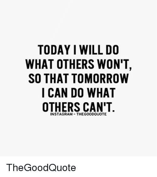Today I Will Do What Others Wont So That Tomorrow I Can Do What