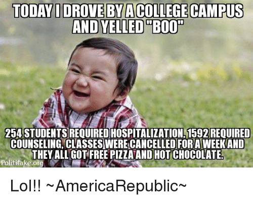 Memes, 🤖, and Student: TODAY IDROVEBYACCOLLEGE CAMPUS  AND YELLED B000  254 STUDENTS REOUIREDHOSPITALIZATION.1592 REOUIRED  COUNSELING, CLASSESWERELCANCELLED FOR AWEEK AND  THEY ALL GOT FREE PIZZAAND HOTICHOCOLATE!  Politifake.ora Lol!!  ~AmericaRepublic~