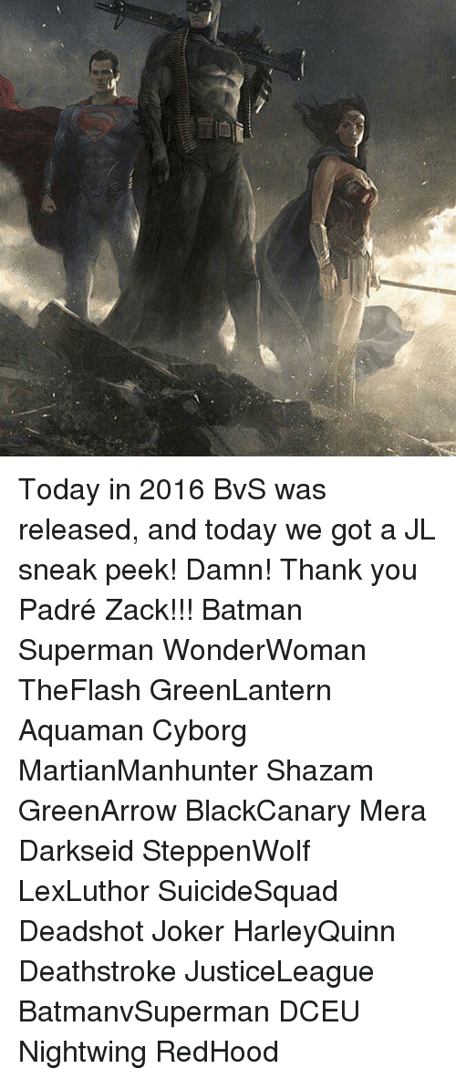 Memes, 🤖, and Cyborg: Today in 2016 BvS was released, and today we got a JL sneak peek! Damn! Thank you Padré Zack!!! Batman Superman WonderWoman TheFlash GreenLantern Aquaman Cyborg MartianManhunter Shazam GreenArrow BlackCanary Mera Darkseid SteppenWolf LexLuthor SuicideSquad Deadshot Joker HarleyQuinn Deathstroke JusticeLeague BatmanvSuperman DCEU Nightwing RedHood