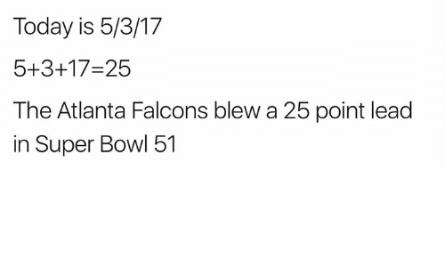 Atlanta Falcons, Super Bowl, and Falcons: Today is 5/3/17  5+3+17-25  The Atlanta Falcons blew a 25 point lead  in Super Bowl 51