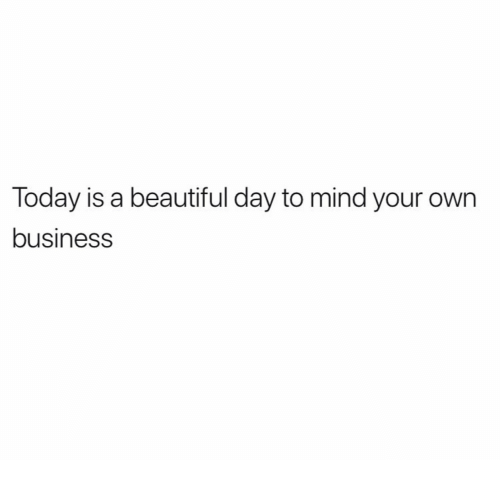 Beautiful, Business, and Today: Today is a beautiful day to mind your own  business