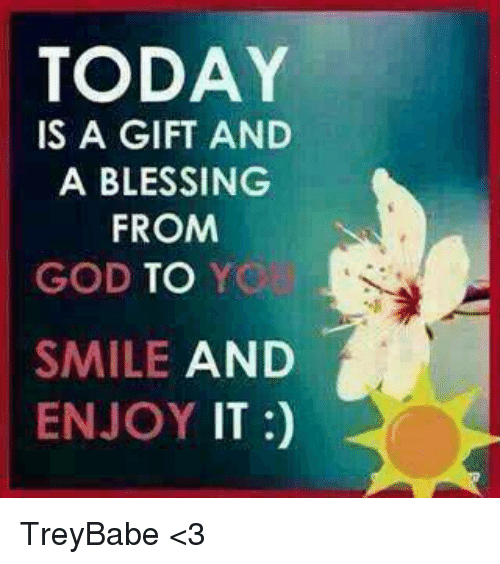 Today Is A Gift And A Blessing From God To Yo Smile And Enjoy It