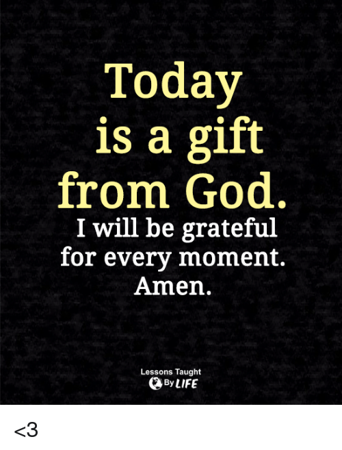 Today Is A Gift From God I Will Be Grateful For Every Moment Amen