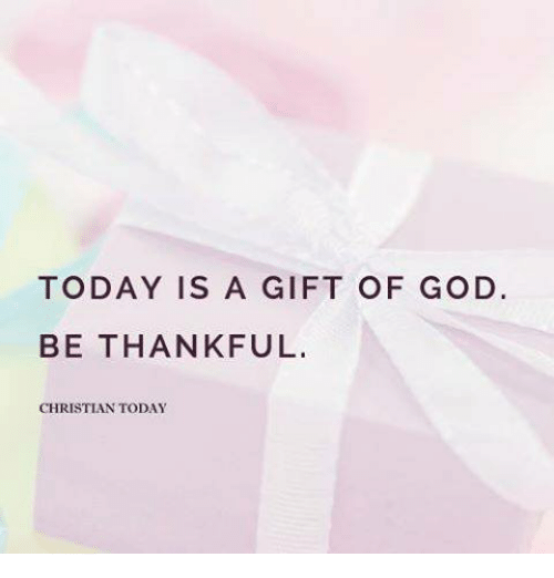 Today Is A Gift Of God Be Thankful Christian Today God Meme On Meme