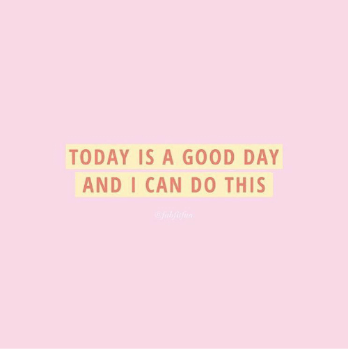 Good, Today, and Can: TODAY IS A GOOD DAY  AND I CAN DO THIS