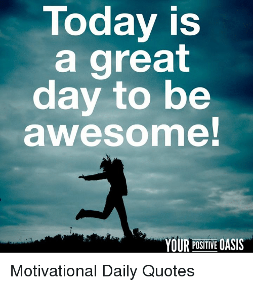 Today Is a Great Day to Be Awesome! YOUR POSITIVE OASIS