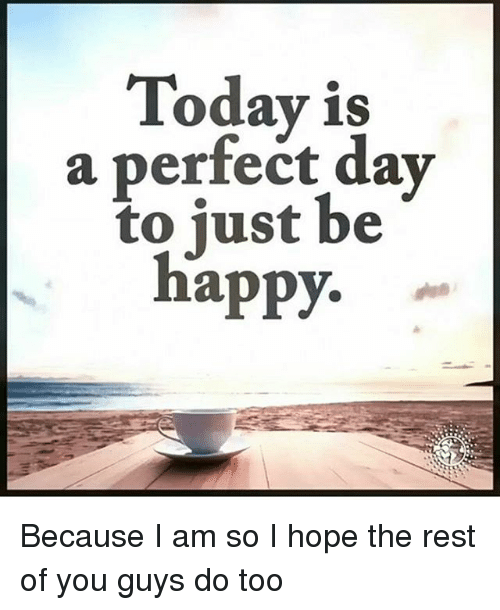 Today Is A Perfect Day To Just Be Happy Because I Am So I Hope The