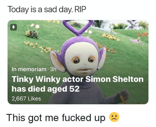 Memes, Today, and Sad: Today is a sad day. RIP  In memoriam 3h  Tinky Winky actor Simon Shelton  has died aged 52  2,667 Likes This got me fucked up ☹️