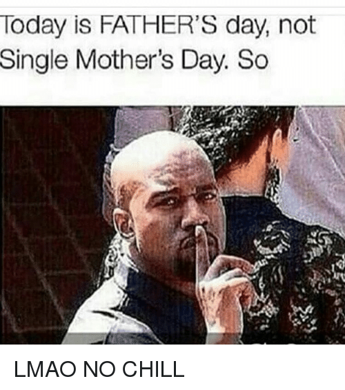 today is fathers day not single mothers day so lmao 2866801 today is father's day not single mother's day so lmao no chill