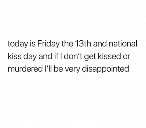 Disappointed, Friday, and Friday the 13th: today is Friday the 13th and national  kiss day and if I don't get kissed or  murdered I'll be very disappointed