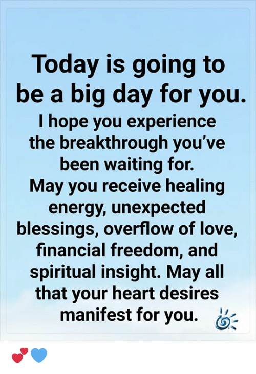 Energy, Love, and Memes: Today is going to  be a big day for you.  I hope you experience  the breakthrough you've  been waiting for.  May you receive healing  energy, unexpected  blessings, overflow of love,  financial freedom, and  spiritual insight. May all  that your heart desires  manifest for you. 💕💙