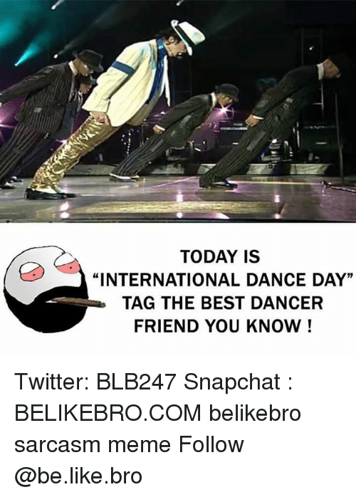 "Be Like, Meme, and Memes: TODAY IS  ""INTERNATIONAL DANCE DAY""  TAG THE BEST DANCER  FRIEND YOU KNOW! Twitter: BLB247 Snapchat : BELIKEBRO.COM belikebro sarcasm meme Follow @be.like.bro"