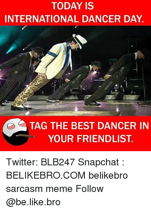 Be Like, Meme, and Memes: TODAY IS  INTERNATIONAL DANCER DAY.  TAG THE BEST DANCER IN  YOUR FRIENDLIST. Twitter: BLB247 Snapchat : BELIKEBRO.COM belikebro sarcasm meme Follow @be.like.bro