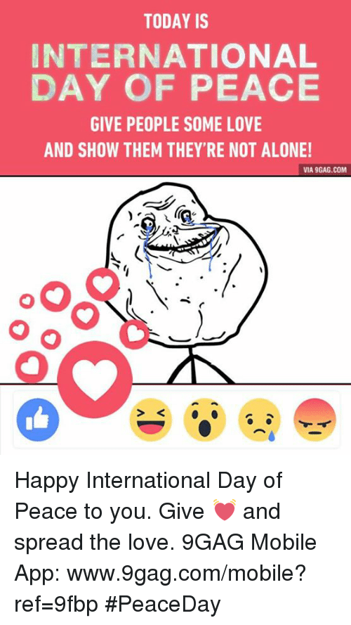 9gag, Dank, and Love: TODAY IS  INTERNATIONAL  DAY OF PEACE  GIVE PEOPLE SOME LOVE  AND SHOW THEM THEY'RE NOT ALONE!  VIA 9GAG.COM Happy International Day of Peace to you. Give 💓 and spread the love.  9GAG Mobile App: www.9gag.com/mobile?ref=9fbp #PeaceDay