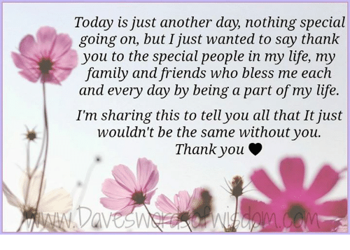Family, Friends, and Life: Today is just another day, nothing special  going on, but I just wanted to say thank  you to the special people in my life, my  family and friends who bless me each  and every day by being a part of my life.  I'm sharing this to tell you all that It just  wouldn't be the same without you.  Thank you