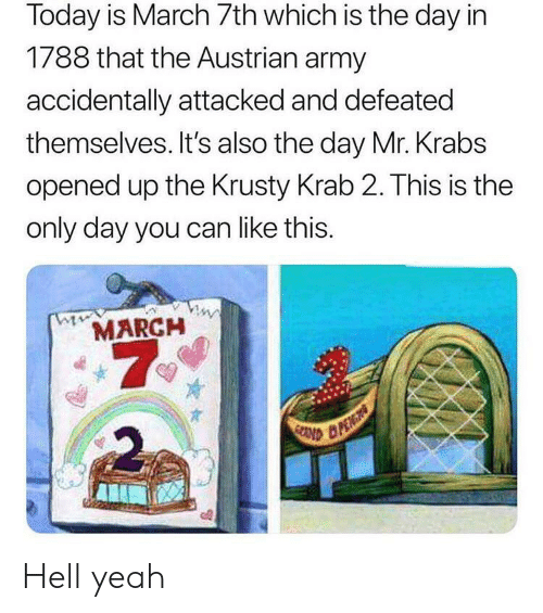 Mr. Krabs, Yeah, and Army: Today is March 7th which is the day in  1/88 that the Austrian army  accidentally attacked and defeated  themselves. It's also the day Mr. Krabs  opened up the Krusty Krab 2. This is the  only day you can like this.  MARCH Hell yeah