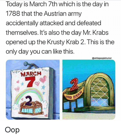 Memes, Mr. Krabs, and Army: Today is March 7th which is the day in  1788 that the Austrian army  accidentally attacked and defeated  themselves. It's also the day Mr. Krabs  opened up the Krusty Krab 2. This is the  only day you can like this.  @whitepeoplehumor  MARCH Oop