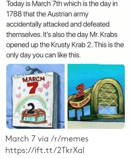 Memes, Mr. Krabs, and Army: Today is March 7th which is the day in  1788 that the Austrian army  accidentally attacked and defeated  themselves. It's also the day Mr. Krabs  opened up the Krusty Krab 2. This is the  only day you can like this.  MARCH  7  2 March 7 via /r/memes https://ift.tt/2TkrXal