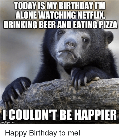 Being Alone, Beer, and Birthday: TODAY IS MY BIRTHDAY IM  ALONE WATCHING NETFLI  DRINKING BEER AND EATING PIZZA  COULDNT BE HAPPIER  imgflip.com
