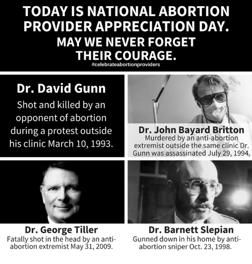 Home Market Barrel Room Trophy Room ◀ Share Related ▶ head memes Protest Abortion Home Today Courage Never Anti 🤖 dr john sniper next collect meme → Embed it next → TODAY IS NATIONAL ABORTION PROVIDER APPRECIATION DAY MAY WE NEVER FORGET THEIR COURAGE #celebrateabortionproviders Dr David Gunn Shot and killed by an opponent of abortion during a protest outside his clinic March 10 1993 Dr John Bayard Britton Murdered by an anti-abortion extremist outside the same clinic Dr Gunn was assassinated July 29 1994 Dr George Tiller Fatally shot in the head by an anti Gunned down in his home by anti abortion extremist May 31 2009 Dr Barnett Slepiaın abortion sniper Oct 23 1998 Meme head memes Protest Abortion Home Today Courage Never Anti 🤖 dr john sniper down may day march july oct shot never forget outside appreciation opponent same their provider shot in the head john forget David And Anti Abortion George The During Gunned Down National Was Clinic Extremist Bayard Gunn His head head memes memes Protest Protest Abortion Abortion Home Home Today Today Courage Courage Never Never Anti Anti 🤖 🤖 dr john dr john sniper sniper down down may may day day march march july july oct oct shot shot never forget never forget outside outside appreciation appreciation opponent opponent same same their their provider provider shot in the head shot in the head john john None None David David And And Anti Abortion Anti Abortion George George The The During During Gunned Down Gunned Down National National Was Was Clinic Clinic Extremist Extremist Bayard Bayard Gunn Gunn His His found @ 299 likes ON 2018-03-10 23:20:35 BY me.me source: facebook view more on me.me