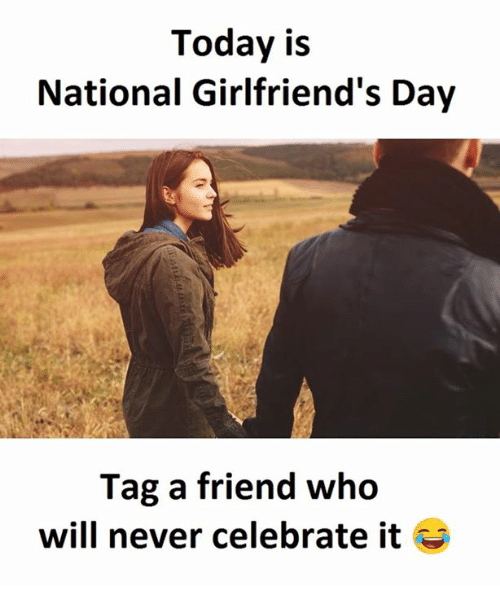 Today, Girlfriends, and Never: Today is  National Girlfriend's Day  Tag a friend who  will never celebrate it