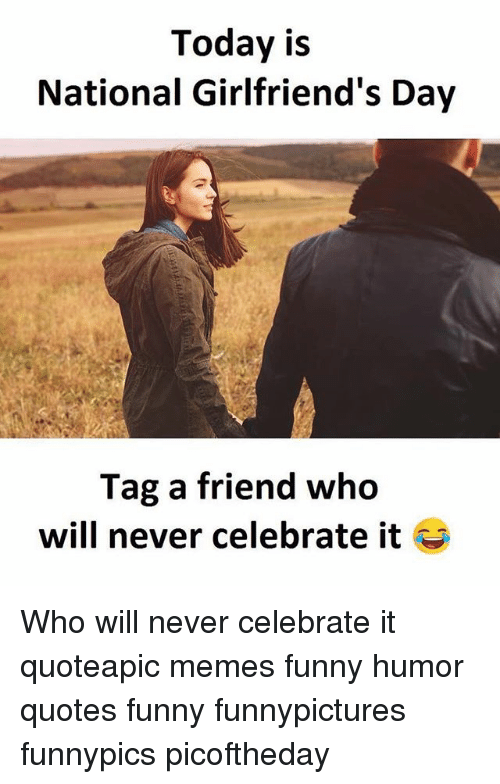 Today Is National Girlfriend S Day Tag A Friend Who Will Never