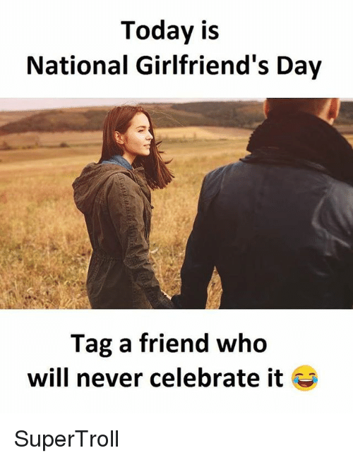 Memes, Today, and Girlfriends: Today is  National Girlfriend's Day  Tag a friend who  will never celebrate it SuperTroll