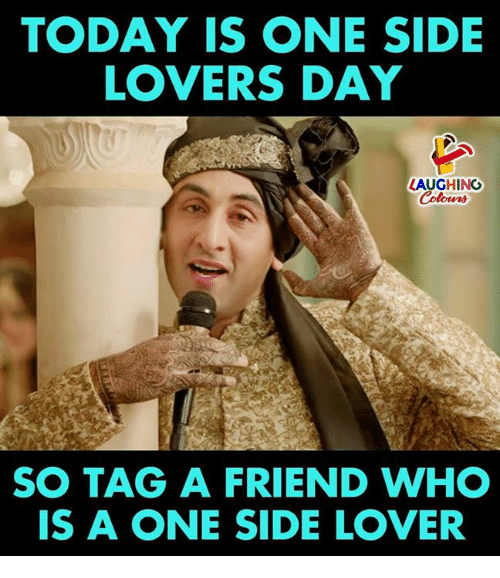 Today, Indianpeoplefacebook, and Who: TODAY IS ONE SIDE  LOVERS DAY  LAUGHING  Colours  SO TAG A FRIEND WHO  IS A ONE SIDE LOVER