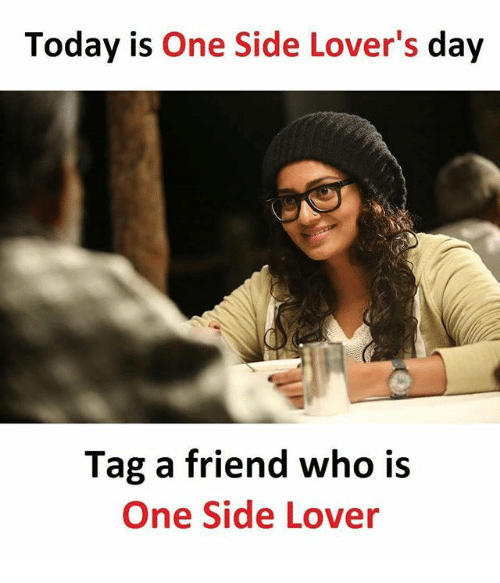 Memes, Today, and 🤖: Today is One Side Lover's day  Tag a friend who is  One Side Lover