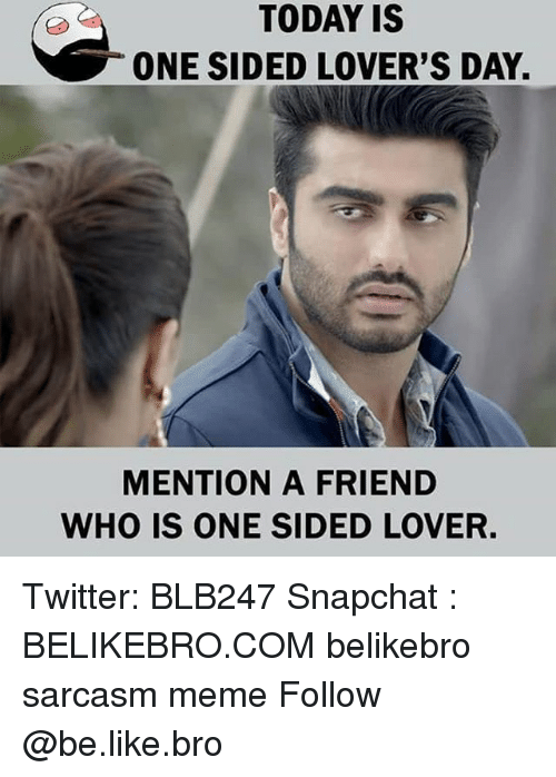 Be Like, Meme, and Memes: TODAY IS  ONE SIDED LOVER'S DAY.  MENTION A FRIEND  WHO IS ONE SIDED LOVER. Twitter: BLB247 Snapchat : BELIKEBRO.COM belikebro sarcasm meme Follow @be.like.bro
