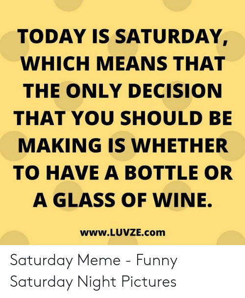 Funny, Meme, and Wine: TODAY IS SATURDAY,  WHICH MEANS THAT  THE ONLY DECISION  THAT YOU SHOULD BE  MAKING IS WHETHER  TO HAVE A BOTTLE OR  A GLASS OF WINE.  www.LUVZE.com Saturday Meme - Funny Saturday Night Pictures