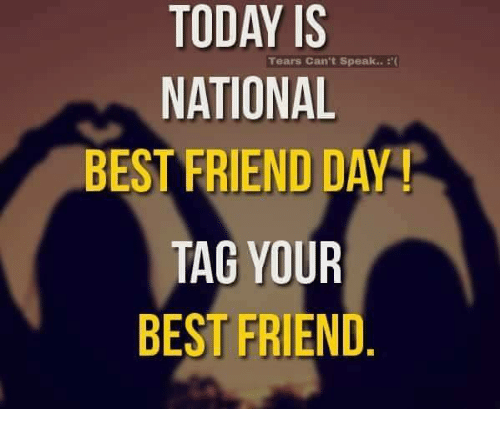 Best Friend, Friends, and Memes: TODAY IS  Tears Can't speak..  NATIONAL  BEST FRIEND DAY  TAG YOUR  BEST FRIEND