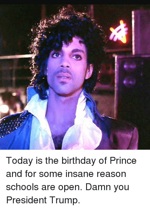 Birthday, Memes, and Prince: Today is the birthday of Prince and for some insane reason schools are open. Damn you President Trump.