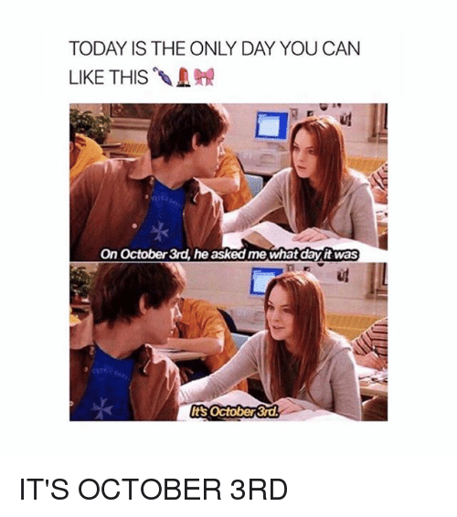 Today, Girl Memes, and Can: TODAY IS THE ONLY DAY YOU CAN  LIKE THIS .  On October 3rd, he asked me what day it was  Its october 3rd IT'S OCTOBER 3RD