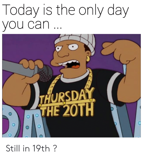 Today, Dank Memes, and Can: Today is the only day  you can  THURSDAY  THE 20TH Still in 19th ?